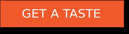 GET A TASTE